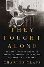 They Fought Alone The True Story of the Starr Brothers, British Secret Agents in Nazi-Occupied France, Charles Glass