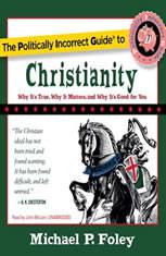 The Politically Incorrect Guide to Christianity: Why Its True, Why It Matters, and Why Its Good for You