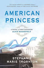 American Princess A Novel of First Daughter Alice Roosevelt, Stephanie Marie Thornton