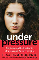 Under Pressure Confronting the Epidemic of Stress and Anxiety in Girls, Lisa Damour, Ph.D.