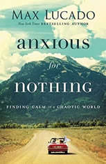 Anxious for Nothing Finding Calm in a Chaotic World, Max Lucado