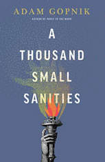 A Thousand Small Sanities The Moral Adventure of Liberalism, Adam Gopnik