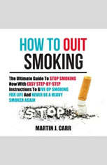 How To Quit Smoking: The Ultimate Guide To Stop Smoking Now With Easy Step-by-Step Instructions To Give Up Smoking For Life An