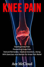Knee Pain: Treating Knee Pain: Preventing Knee Pain: Natural Remedies, Medical Solutions, Along With Exercises And Rehab For K