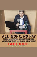 All Work, No Pay: Finding an Internship, Building Your Resume, Making Connections, and Gaining Job Experience - Audiobook Download