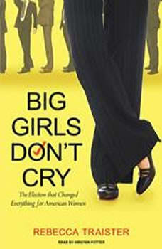 Big Girls Don't Cry: The Election that Changed Everything for American Women, Rebecca Traister