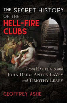 The Secret History of the Hell-Fire Clubs: From Rabelais and John Dee to Anton LaVey and Timothy Leary, Geoffrey Ashe