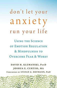 Don't Let Your Anxiety Run Your Life: Using the Science of Emotion Regulation and Mindfulness to Overcome Fear and Worry, David H. Klemanski, PsyD