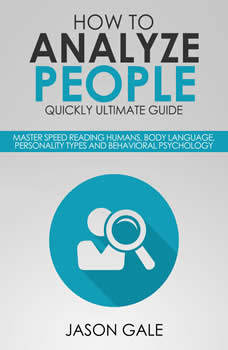How To Analyze People Quickly Ultimate Guide: Master Speed Reading Humans, Body Language, Personality Types And Behavioral Psychology, Jason Gale