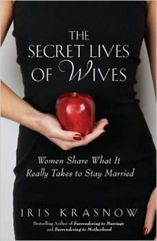 The Secret Lives of Wives: Women Share What It Really Takes to Stay Married, Iris Krasnow