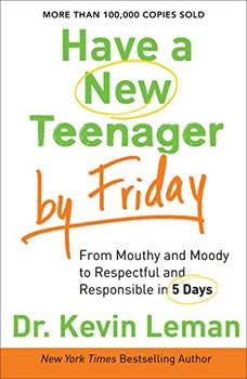 Have a New Teenager by Friday: From Mouthy and Moody to Respectful and Responsible in 5 Days From Mouthy and Moody to Respectful and Responsible in 5 Days, Kevin Leman