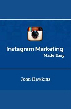 Instagram Marketing Made Easy, John Hawkins