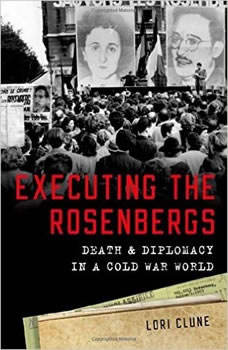 Executing the Rosenbergs: Death and Diplomacy in a Cold War World, Lori Clune