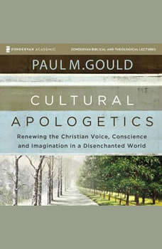 Cultural Apologetics: Audio Lectures: Renewing the Christian Voice, Conscience, and Imagination in a Disenchanted World, Paul M. Gould