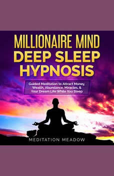 Millionaire Mind Deep Sleep Hypnosis: Guided Meditation to Attract Money, Wealth, Abundance, Miracles, & Your Dream Life While You Sleep, Meditation Meadow