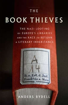 The Book Thieves: The Nazi Looting of Europe's Libraries and the Race to Return a Literary Inheritance, Anders Rydell