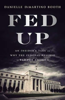 Fed Up: An Insider's Take on Why the Federal Reserve is Bad for America An Insider's Take on Why the Federal Reserve is Bad for America, Danielle DiMartino Booth