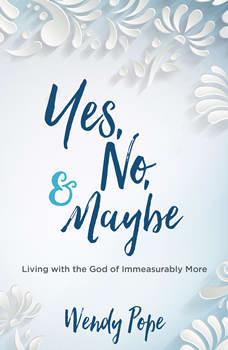 Yes, No & Maybe: Living with the God of Immeasurably More, Wendy Pope