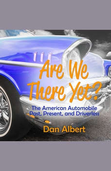 Are We There Yet?: The American Automobile Past, Present, and Driverless, Dan Albert