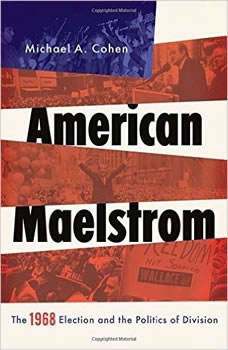 American Maelstrom: The 1968 Election and the Politics of Division, Michael A. Cohen