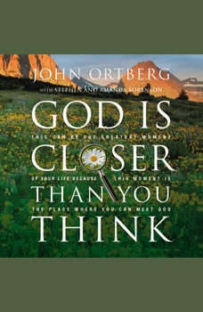 God Is Closer Than You Think: This Can Be the Greatest Moment of Your Life Because This Moment is the Place Where You Can Meet God, John Ortberg