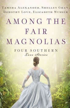Among the Fair Magnolias: Four Southern Love Stories, Tamera Alexander