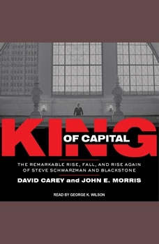 King of Capital: The Remarkable Rise, Fall, and Rise Again of Steve Schwarzman and Blackstone The Remarkable Rise, Fall, and Rise Again of Steve Schwarzman and Blackstone, David Carey