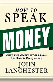 How to Speak Money: What the Money People Say--And What It Really Means, John Lanchester