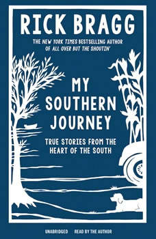 My Southern Journey: True Stories from the Heart of the South True Stories from the Heart of the South, Rick Bragg