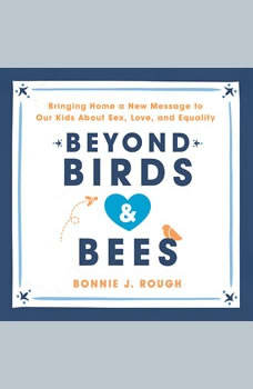 Beyond Birds and Bees: Bringing Home a New Message to Our Kids About Sex, Love, and Equality Bringing Home a New Message to Our Kids About Sex, Love, and Equality, Bonnie J. Rough
