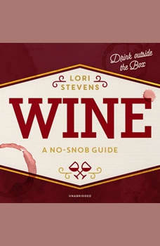 Wine: A No-Snob Guide; Drink outside the Box, Lori Stevens