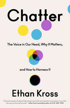 Chatter: The Voice in Our Head, Why It Matters, and How to Harness It, Ethan Kross