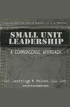 Small Unit Leadership: A Commonsense Approach A Commonsense Approach, Dandridge M. Malone