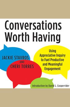 Conversations Worth Having: Using Appreciative Inquiry to Fuel Productive and Meaningful Engagement, Jacqueline M. Stavros