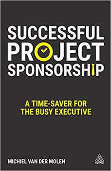 Successful Project Sponsorship: A Time-Saver for the Busy Executive A Time-Saver for the Busy Executive, Michiel van der Molen