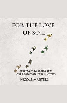 For the Love of Soil: Strategies to Regenerate Our Food Production Systems, Nicole Masters