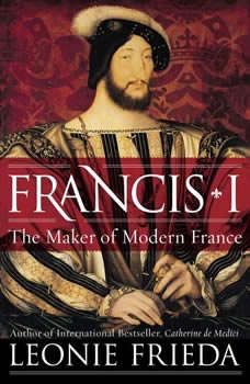 Francis I: The Maker of Modern France, Leonie Frieda