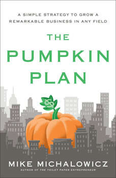 The Pumpkin Plan: A Simple Strategy to Grow a Remarkable Business in Any Field, Mike Michalowicz