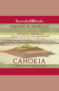 Cahokia: Ancient America's Great City on the Mississippi, Timothy R. Pauketat