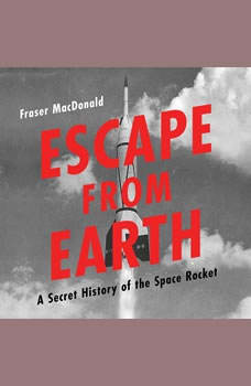 Escape from Earth: A Secret History of the Space Rocket A Secret History of the Space Rocket, Fraser MacDonald