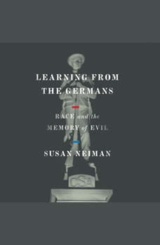 Learning from the Germans: Race and the Memory of Evil, Susan Neiman