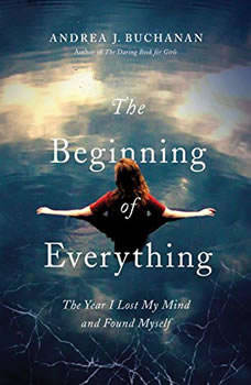 The Beginning of Everything: The Year I Lost My Mind and Found Myself, Andrea J. Buchanan