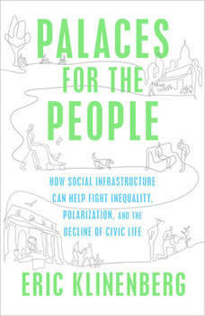 Palaces for the People: How Social Infrastructure Can Help Fight Inequality, Polarization, and the  Decline of Civic Life, Eric Klinenberg