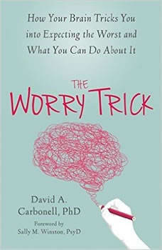 The Worry Trick: How Your Brain Tricks You into Expecting the Worst and What You Can Do About It, David A Carbonell, PhD