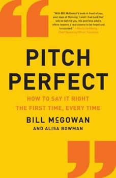 Pitch Perfect: How to Say It Right the First Time, Every Time, Bill McGowan