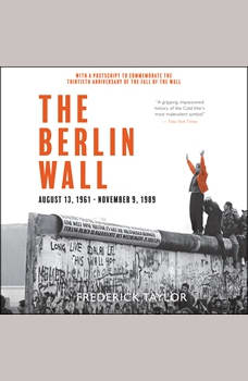The Berlin Wall: August 13, 1961 - November 9, 1989, Frederick Taylor