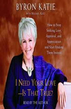 I Need Your Love - Is That True?: How to Stop Seeking Love, Approval, and Appreciation and Start Finding Them Instead How to Stop Seeking Love, Approval, and Appreciation and Start Finding Them Instead, Byron Katie