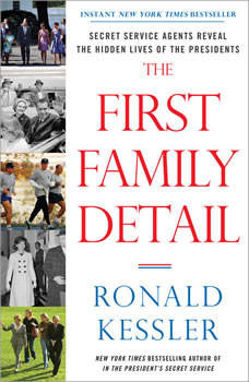 The First Family Detail: Secret Service Agents Reveal the Hidden Lives of the Presidents, Ronald Kessler