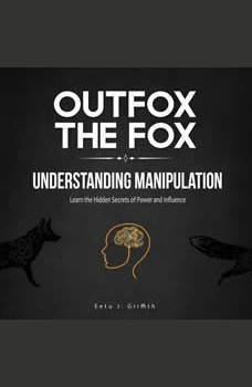 Outfox the Fox: Understanding Manipulation: Learn the Hidden Secrets of Power and Influence, Eetu J. Griffith