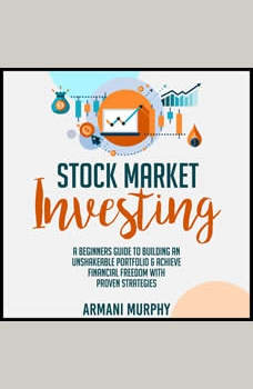 Stock Market Investing: A Beginners Guide to Building An Unshakeable Portfolio & Achieve Financial Freedom With Proven Strategies, Armani Murphy